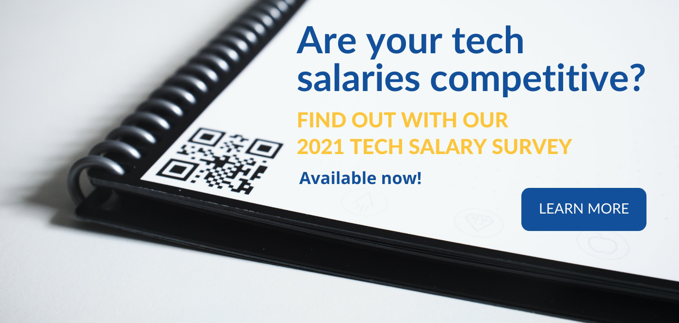 Are your tech salaries competitive? Find out with our 2021 Tech Salary Survey. Available Now. Learn More here.