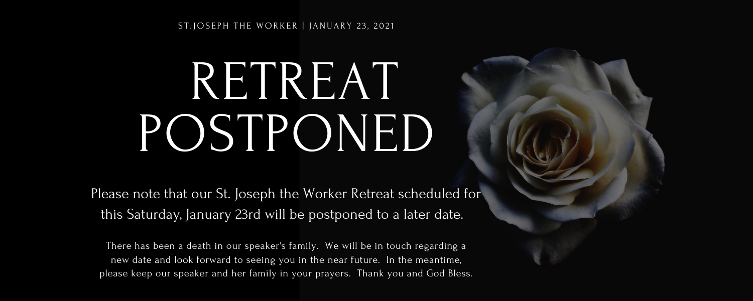 Please note that our St. Joseph the Worker Retreat scheduled for this Saturday, January 23rd will be postponed to a later date.  There has been a death in our speaker's family.  We will be in touch regarding a new date and look forward to seeing you in the near future.  In the meantime, please keep our speaker and her family in your prayers.  Thank you and God Bless.