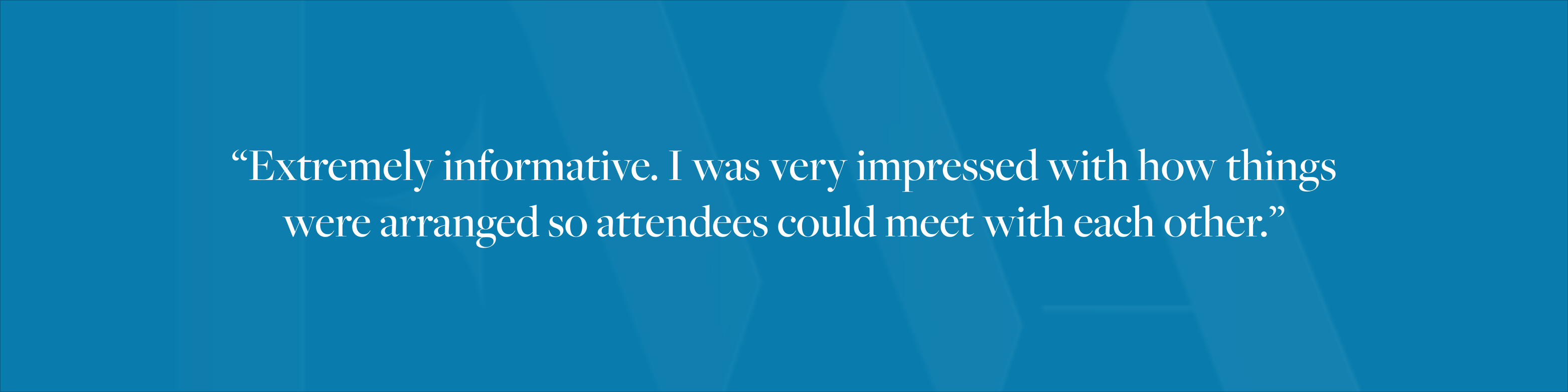 """Extremely informative. I was very impressed with how things were arranged so attendees could meet with each other."""