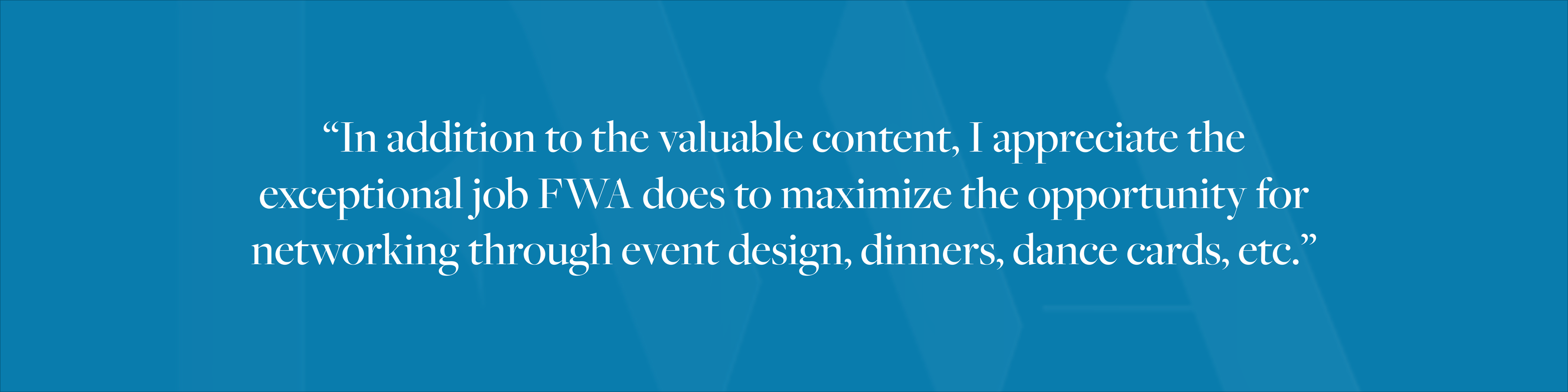 """In addition to the valuable content, I appreciate the exceptional job FWA does to maximize the opportunity for networking through event design, dinners, dance cards, etc."""