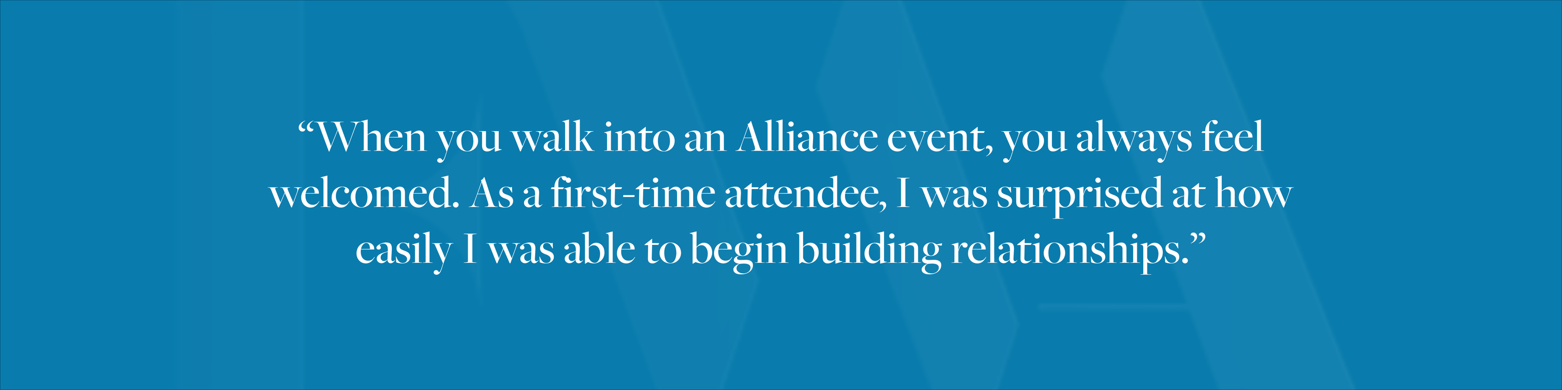 """When you walk into an Alliance event, you always feel welcomed. As a first-time attendee, I was surprised at how easily I was able to begin building relationships."""